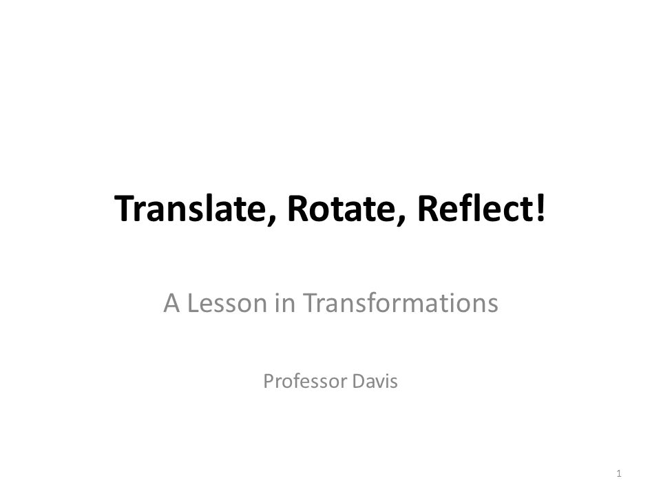 Translate, Rotate, Reflect! A Lesson in Transformations Professor Davis 1