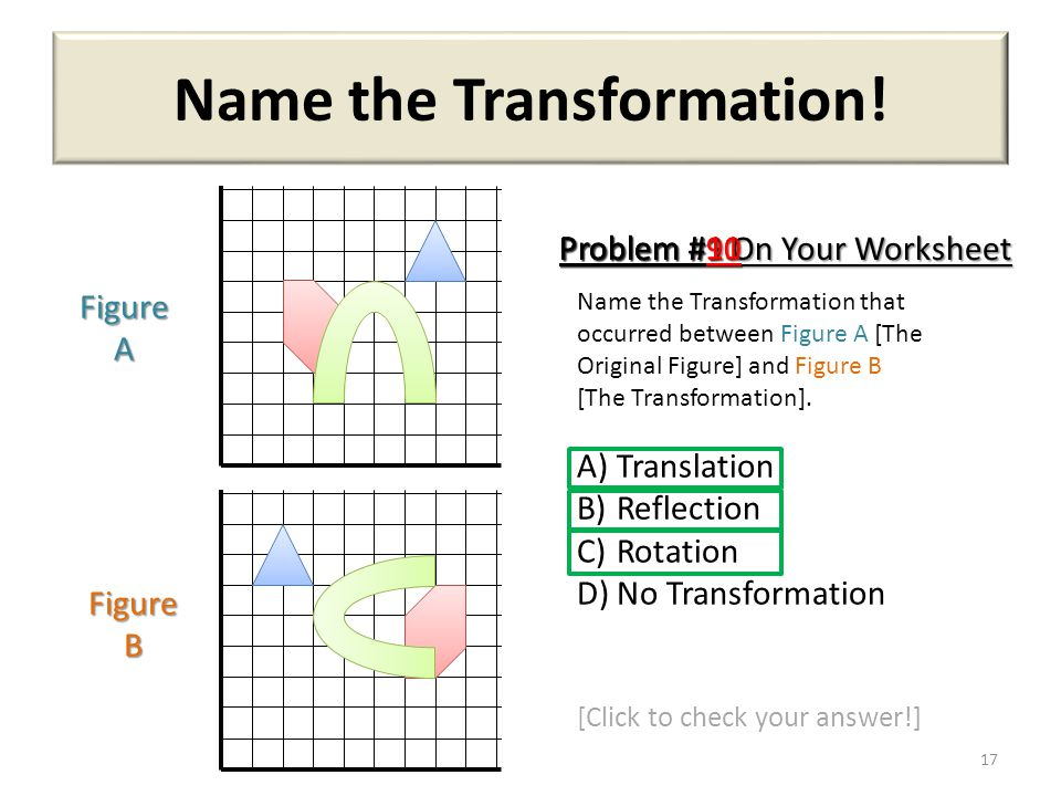 Name the Transformation! 17 Name the Transformation that occurred between Figure A [The Original Figure] and Figure B [The Transformation]. A)Translat