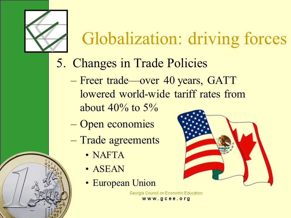 Georgia Council on Economic Education w w w. g c e e. o r g Globalization: driving forces 5. Changes in Trade Policies –Freer trade—over 40 years, GAT