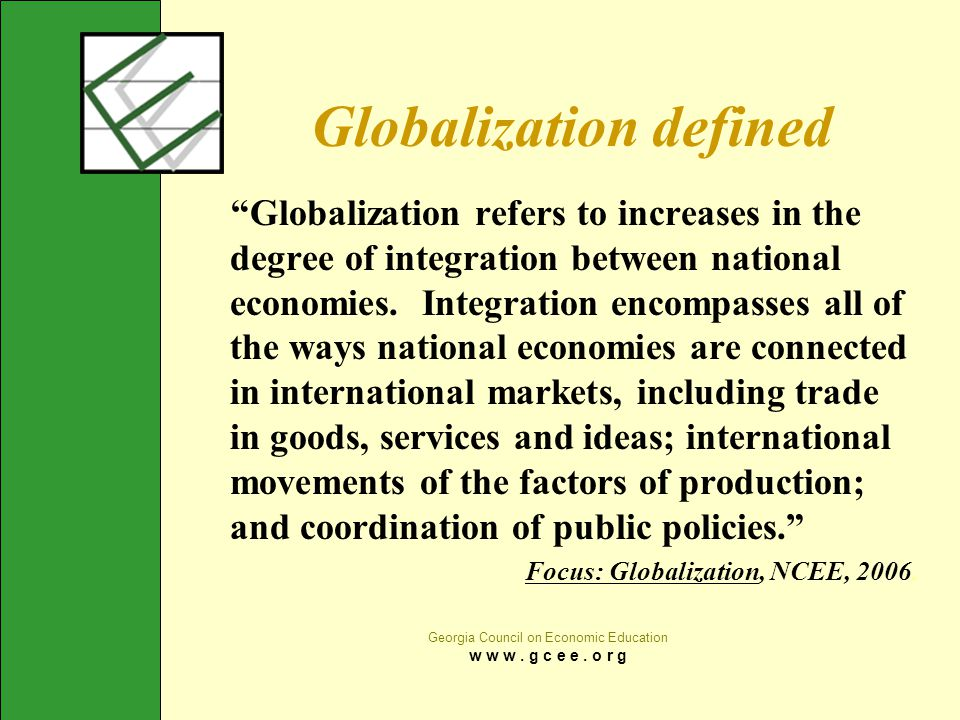 "Georgia Council on Economic Education w w w. g c e e. o r g Globalization defined ""Globalization refers to increases in the degree of integration betw"