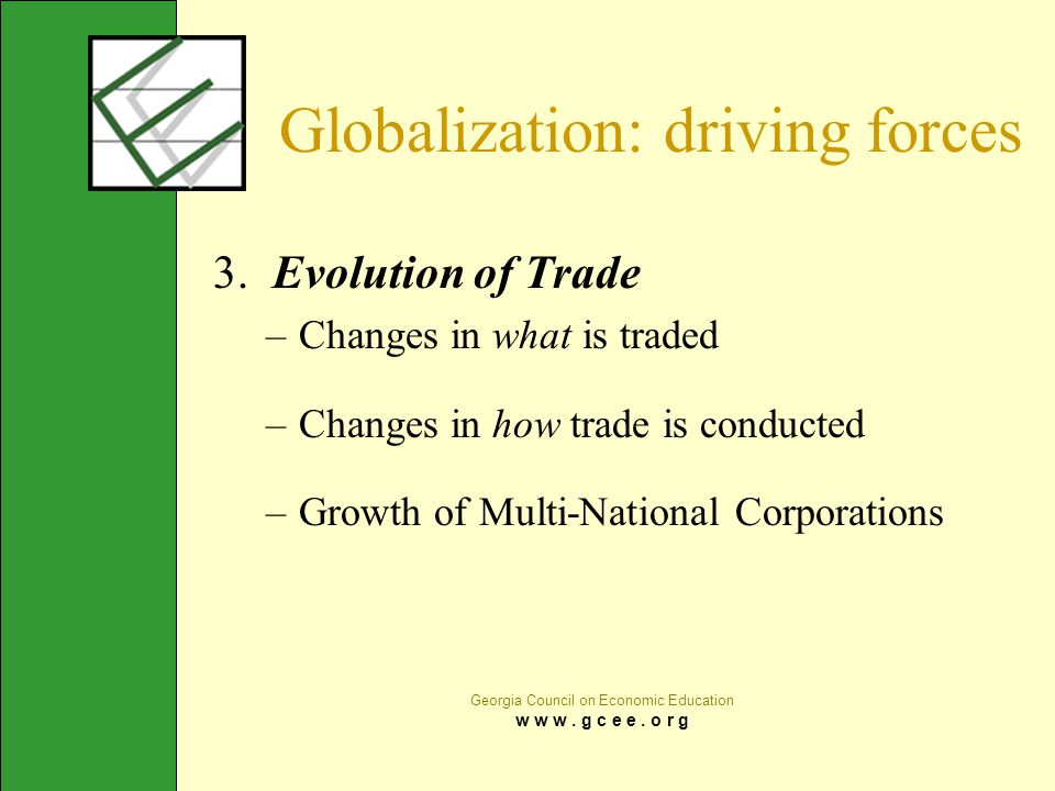 Georgia Council on Economic Education w w w. g c e e. o r g Globalization: driving forces 3. Evolution of Trade –Changes in what is traded –Changes in