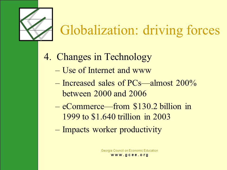Georgia Council on Economic Education w w w. g c e e. o r g Globalization: driving forces 4. Changes in Technology –Use of Internet and www –Increased