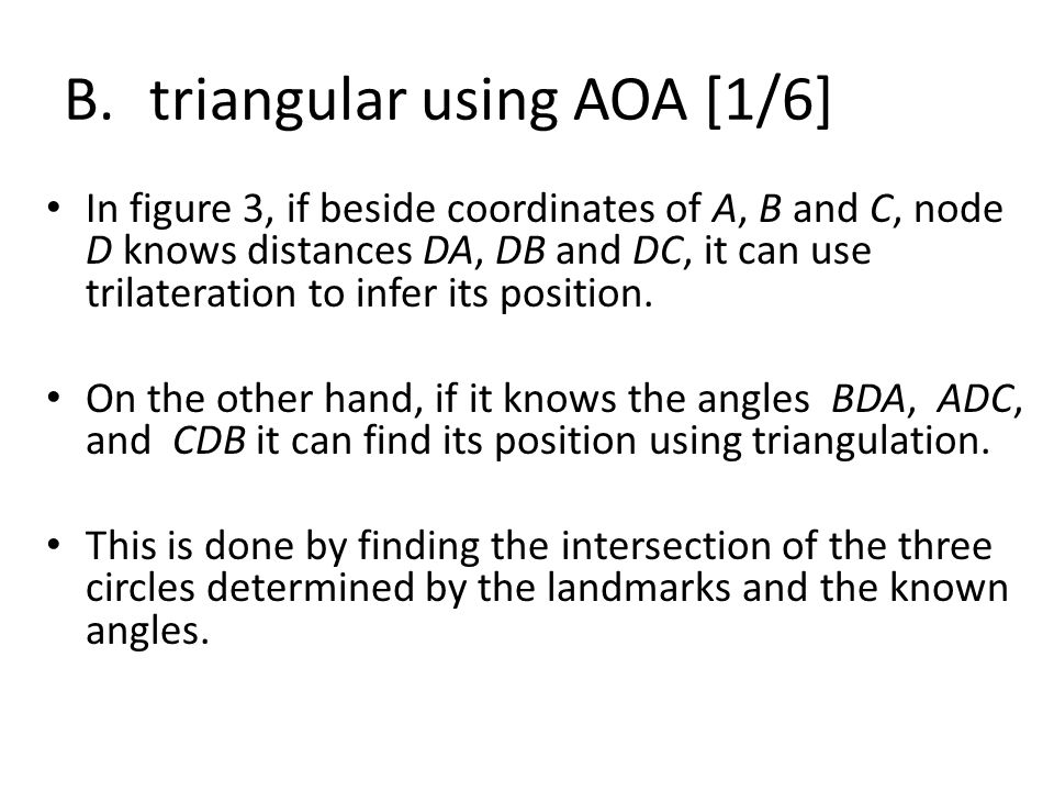 B.triangular using AOA [1/6] In figure 3, if beside coordinates of A, B and C, node D knows distances DA, DB and DC, it can use trilateration to infer its position.