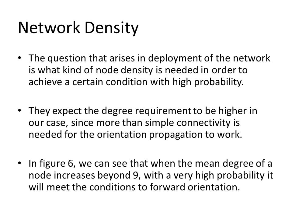 Network Density The question that arises in deployment of the network is what kind of node density is needed in order to achieve a certain condition with high probability.
