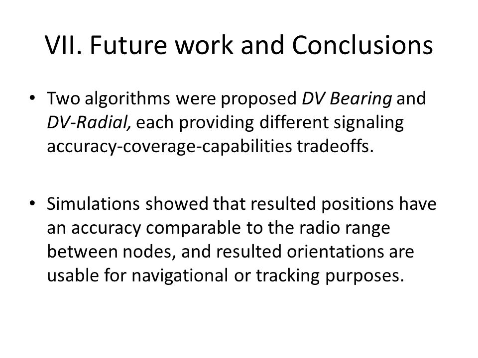 VII.Future work and Conclusions Two algorithms were proposed DV Bearing and DV-Radial, each providing different signaling accuracy-coverage-capabilities tradeoffs.