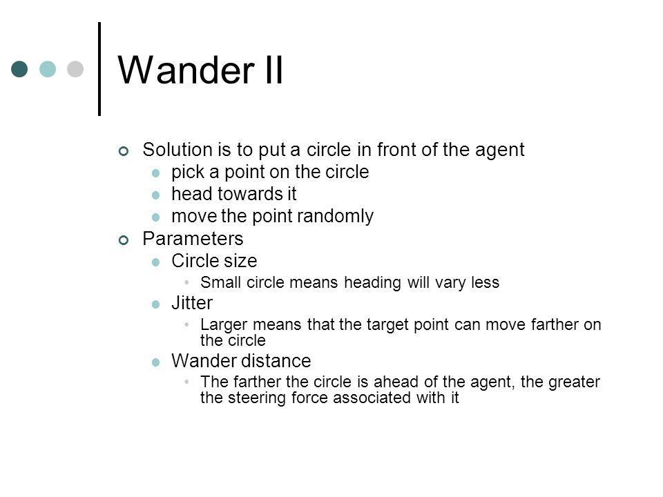 Wander II Solution is to put a circle in front of the agent pick a point on the circle head towards it move the point randomly Parameters Circle size Small circle means heading will vary less Jitter Larger means that the target point can move farther on the circle Wander distance The farther the circle is ahead of the agent, the greater the steering force associated with it
