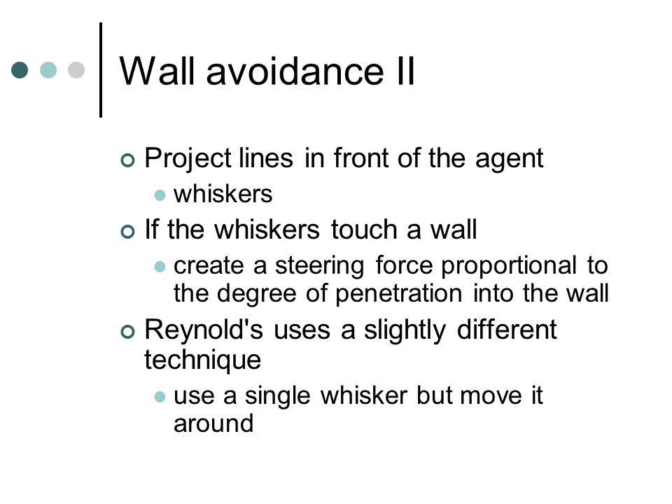 Wall avoidance II Project lines in front of the agent whiskers If the whiskers touch a wall create a steering force proportional to the degree of penetration into the wall Reynold s uses a slightly different technique use a single whisker but move it around