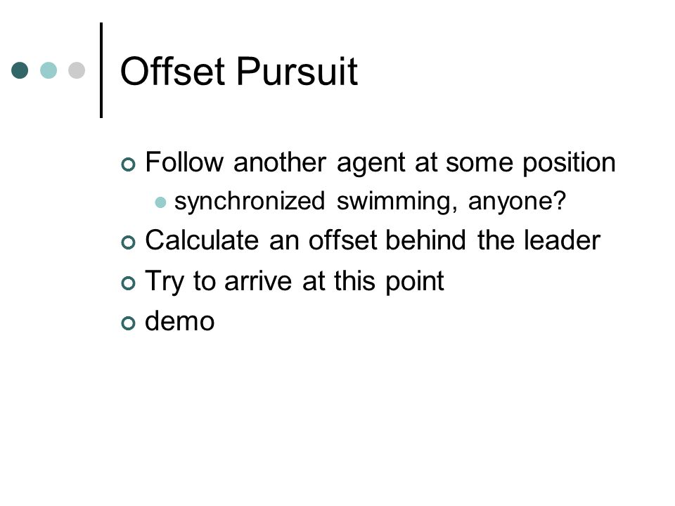 Offset Pursuit Follow another agent at some position synchronized swimming, anyone.