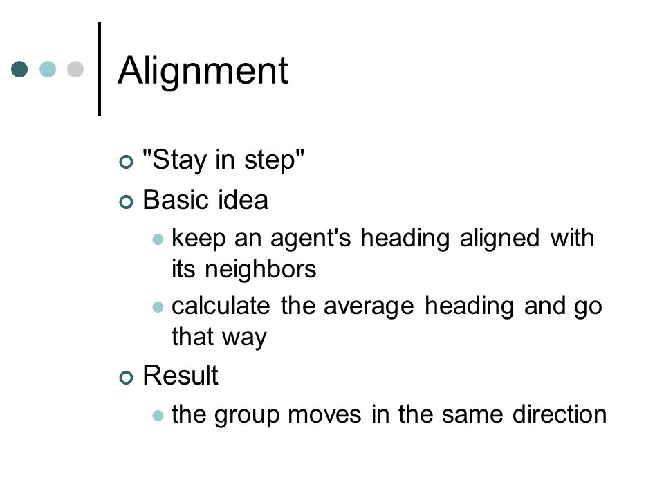 Alignment Stay in step Basic idea keep an agent s heading aligned with its neighbors calculate the average heading and go that way Result the group moves in the same direction