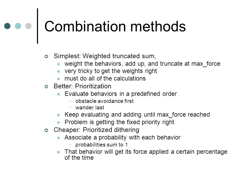 Combination methods Simplest: Weighted truncated sum, weight the behaviors, add up, and truncate at max_force very tricky to get the weights right must do all of the calculations Better: Prioritization Evaluate behaviors in a predefined order obstacle avoidance first wander last Keep evaluating and adding until max_force reached Problem is getting the fixed priority right Cheaper: Prioritized dithering Associate a probability with each behavior probabilities sum to 1 That behavior will get its force applied a certain percentage of the time