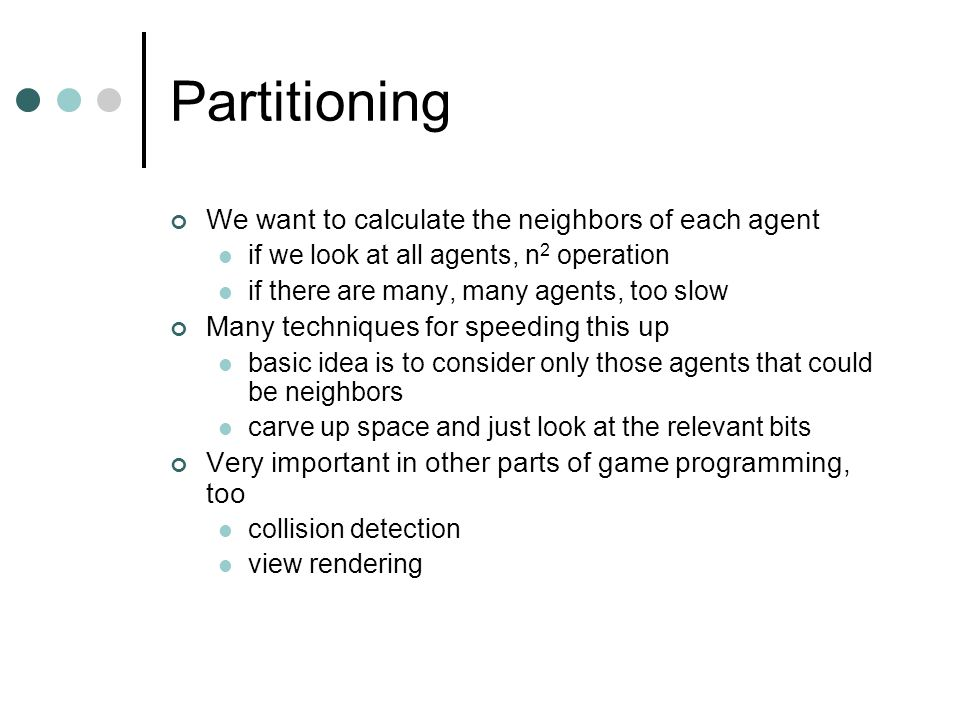 Partitioning We want to calculate the neighbors of each agent if we look at all agents, n 2 operation if there are many, many agents, too slow Many techniques for speeding this up basic idea is to consider only those agents that could be neighbors carve up space and just look at the relevant bits Very important in other parts of game programming, too collision detection view rendering