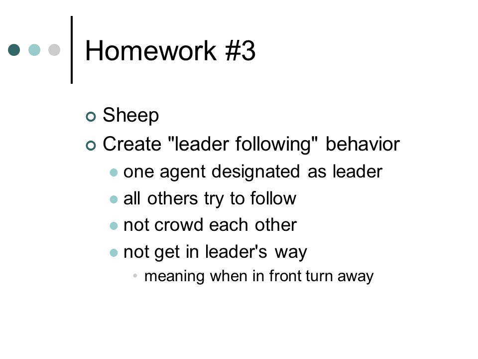 Homework #3 Sheep Create leader following behavior one agent designated as leader all others try to follow not crowd each other not get in leader s way meaning when in front turn away