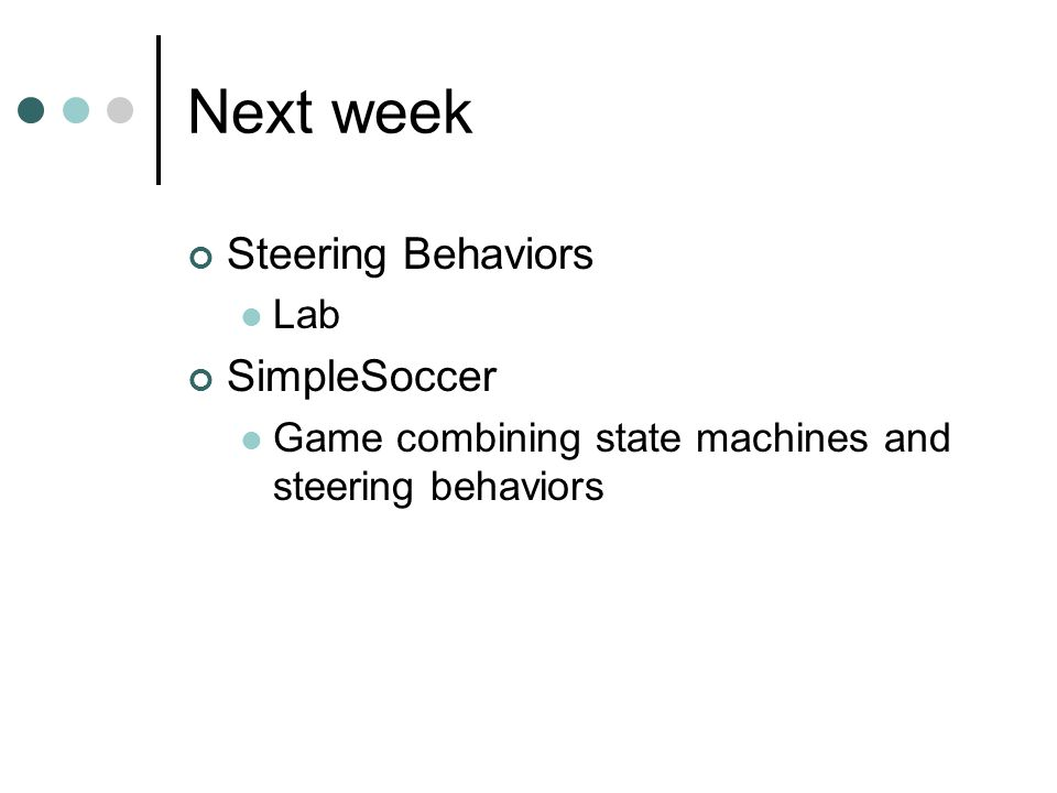 Next week Steering Behaviors Lab SimpleSoccer Game combining state machines and steering behaviors