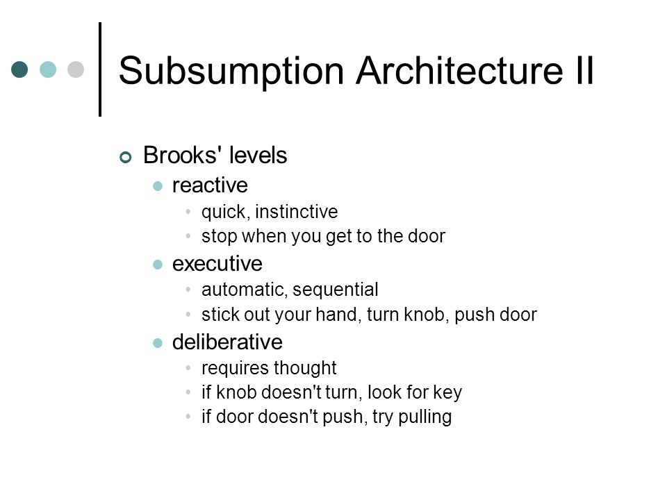 Subsumption Architecture II Brooks levels reactive quick, instinctive stop when you get to the door executive automatic, sequential stick out your hand, turn knob, push door deliberative requires thought if knob doesn t turn, look for key if door doesn t push, try pulling