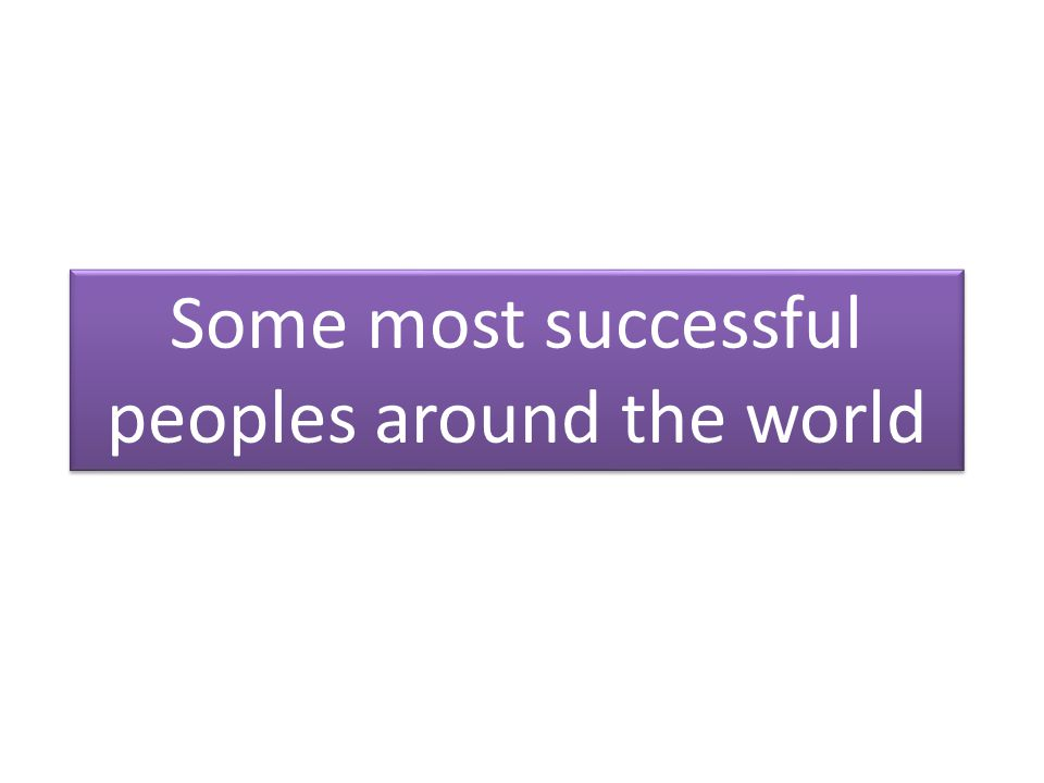Some most successful peoples around the world Some most successful peoples around the world