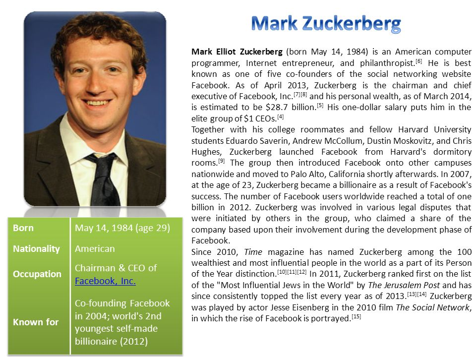 Mark Elliot Zuckerberg (born May 14, 1984) is an American computer programmer, Internet entrepreneur, and philanthropist.