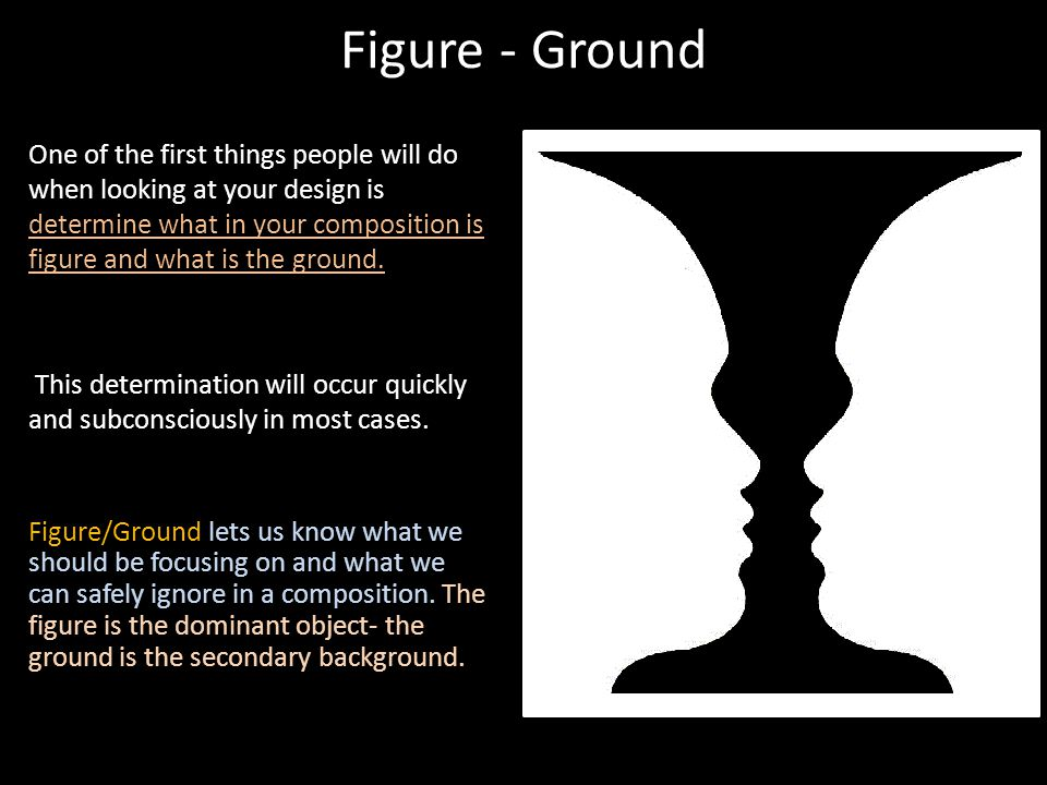 Figure - Ground One of the first things people will do when looking at your design is determine what in your composition is figure and what is the gro