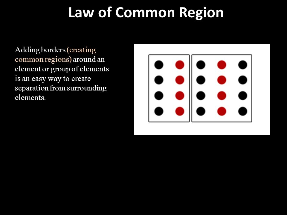Law of Common Region Adding borders (creating common regions) around an element or group of elements is an easy way to create separation from surround