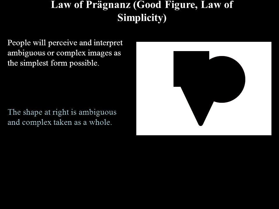 Law of Prägnanz (Good Figure, Law of Simplicity) People will perceive and interpret ambiguous or complex images as the simplest form possible. The sha