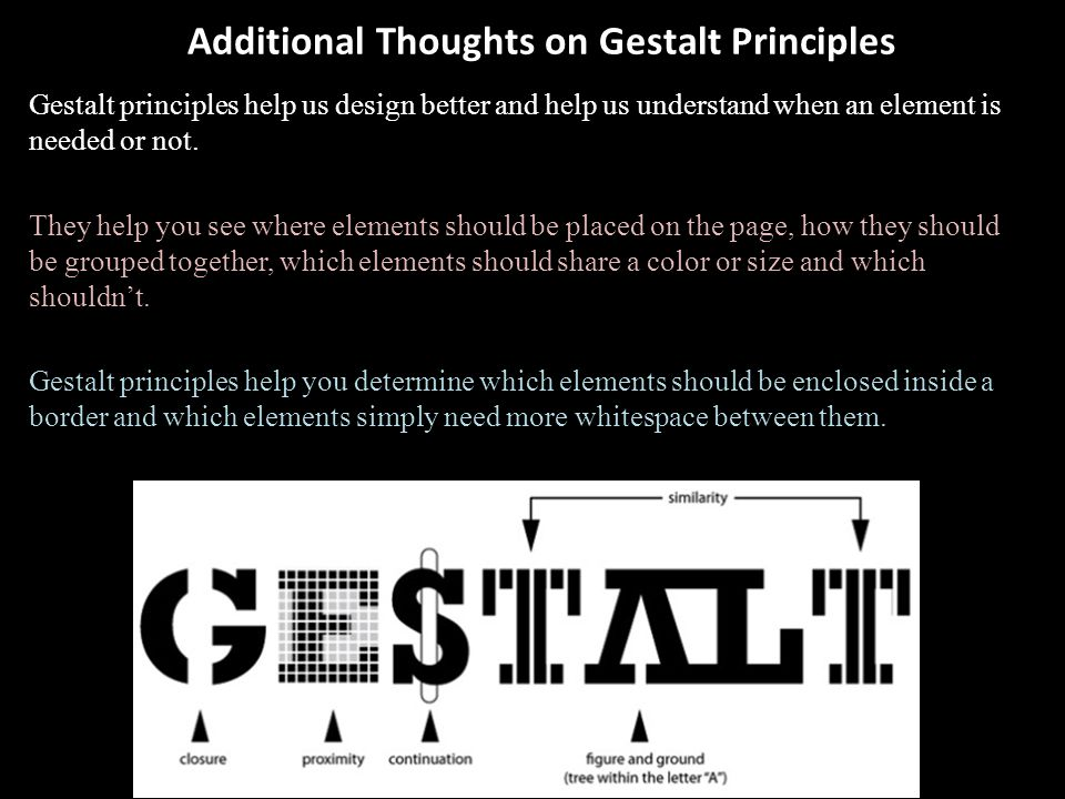 Additional Thoughts on Gestalt Principles Gestalt principles help us design better and help us understand when an element is needed or not. They help