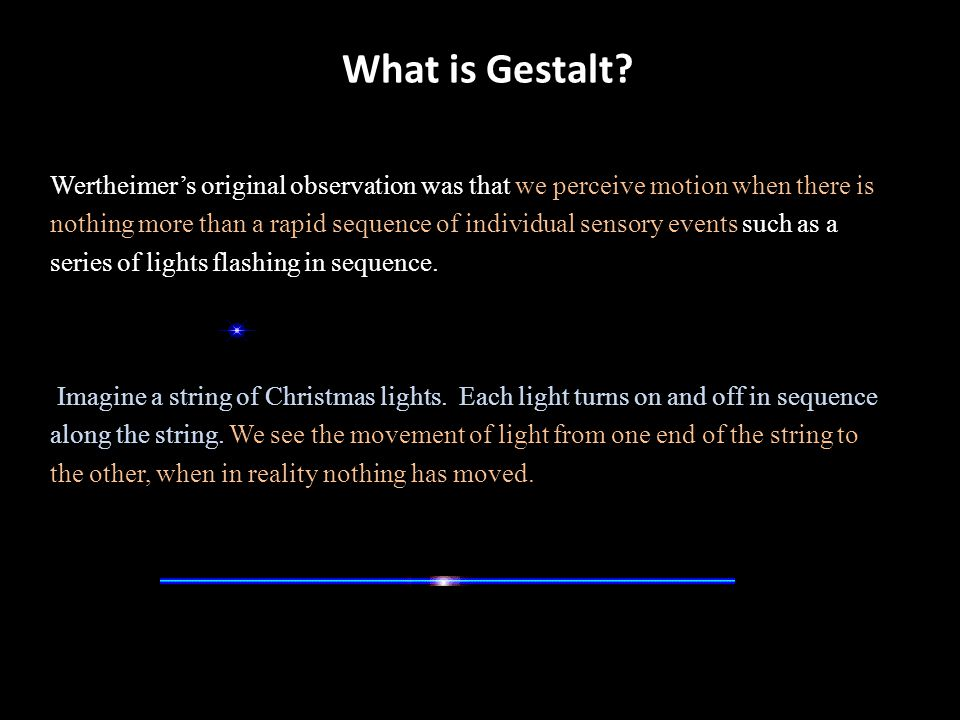 What is Gestalt? Wertheimer's original observation was that we perceive motion when there is nothing more than a rapid sequence of individual sensory