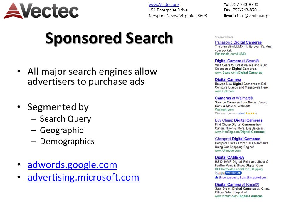 www.Vectec.org 151 Enterprise Drive Newport News, Virginia 23603 Tel: 757-243-8700 Fax: 757-243-8701 Email: info@vectec.org Sponsored Search All major search engines allow advertisers to purchase ads Segmented by – Search Query – Geographic – Demographics adwords.google.com advertising.microsoft.com
