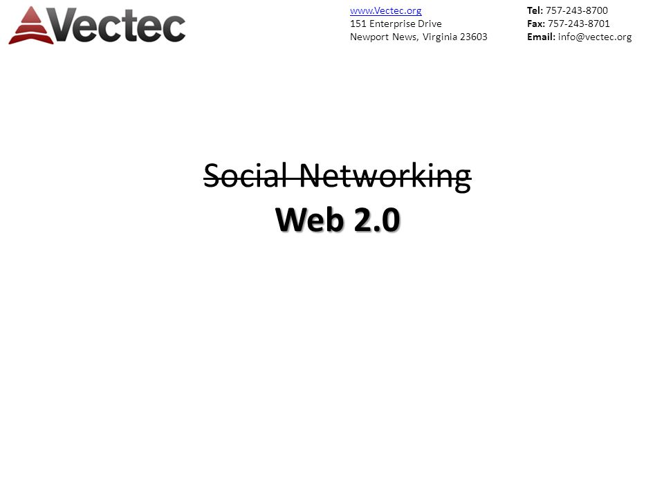 www.Vectec.org 151 Enterprise Drive Newport News, Virginia 23603 Tel: 757-243-8700 Fax: 757-243-8701 Email: info@vectec.org Web 2.0 Social Networking Web 2.0