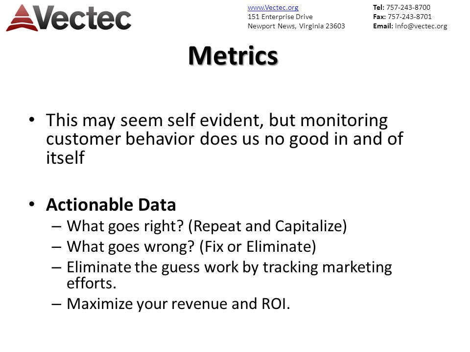 www.Vectec.org 151 Enterprise Drive Newport News, Virginia 23603 Tel: 757-243-8700 Fax: 757-243-8701 Email: info@vectec.orgMetrics This may seem self evident, but monitoring customer behavior does us no good in and of itself Actionable Data – What goes right.