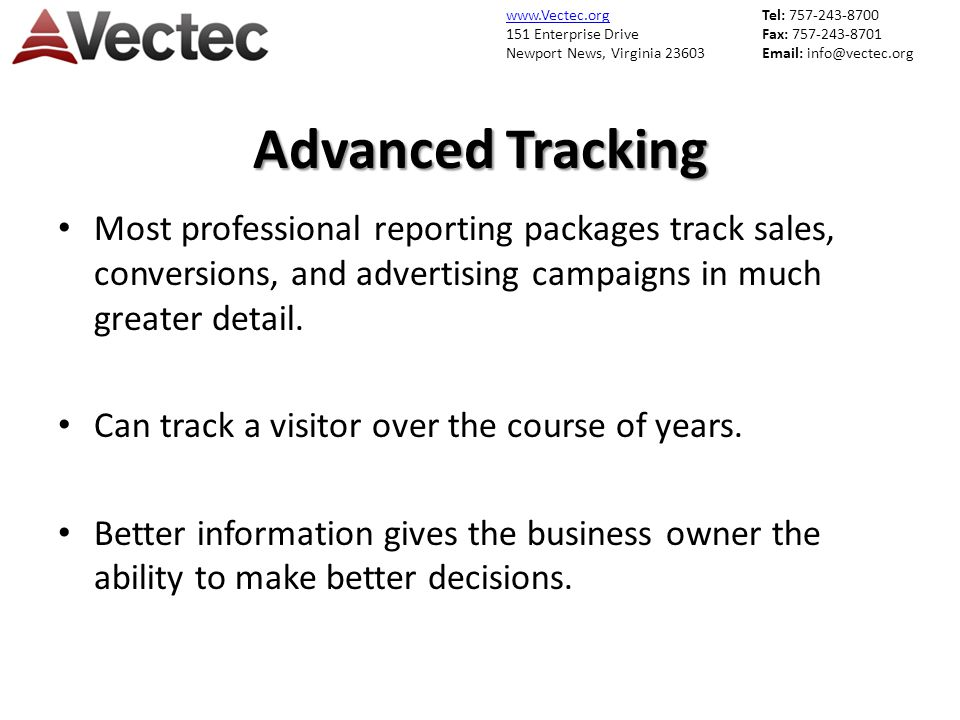 www.Vectec.org 151 Enterprise Drive Newport News, Virginia 23603 Tel: 757-243-8700 Fax: 757-243-8701 Email: info@vectec.org Advanced Tracking Most professional reporting packages track sales, conversions, and advertising campaigns in much greater detail.