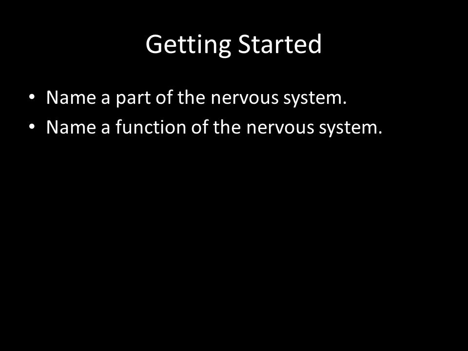Getting Started Name a part of the nervous system. Name a function of the nervous system.