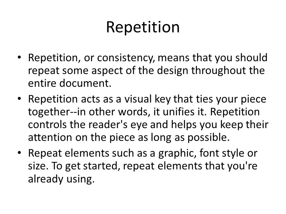 Repetition Repetition, or consistency, means that you should repeat some aspect of the design throughout the entire document.