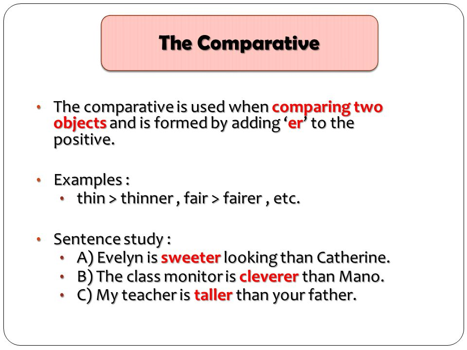 The comparative is used when comparing two objects and is formed by adding 'er' to the positive. The comparative is used when comparing two objects an