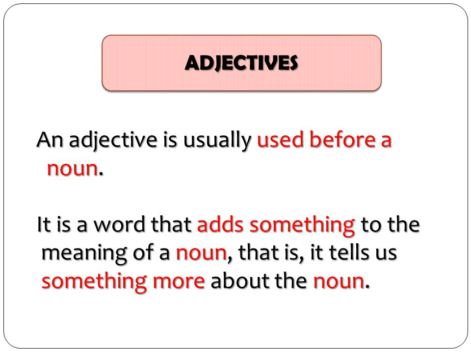 ADJECTIVES An adjective is usually used before a noun. noun. It is a word that adds something to the meaning of a noun, that is, it tells us meaning o