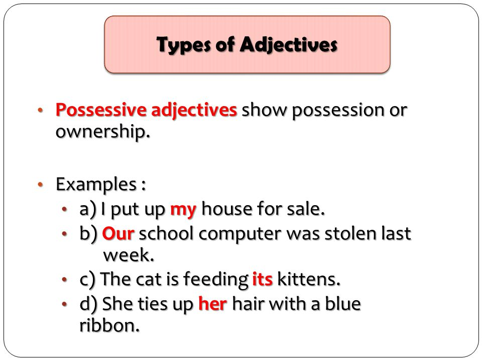 Possessive adjectives show possession or ownership. Possessive adjectives show possession or ownership. Examples : Examples : a) I put up my house for