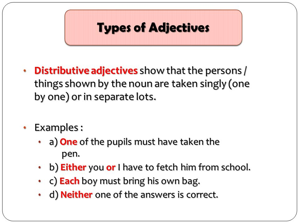 Distributive adjectives show that the persons / things shown by the noun are taken singly (one by one) or in separate lots. Distributive adjectives sh