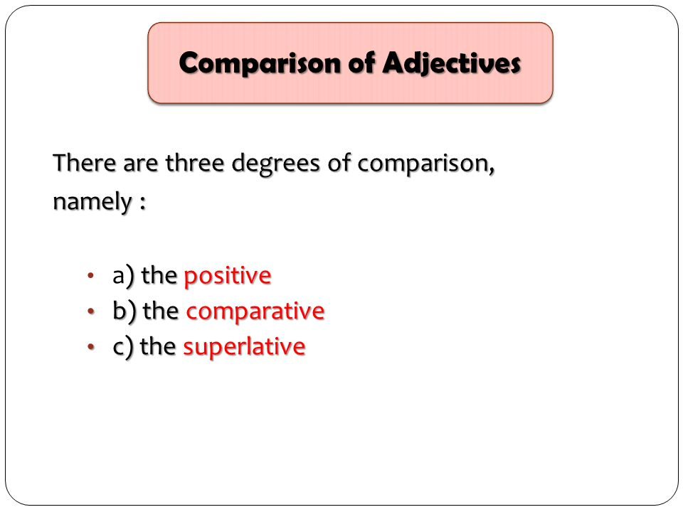 There are three degrees of comparison, namely : ) the positive a) the positive b) the comparative b) the comparative c) the superlative c) the superla
