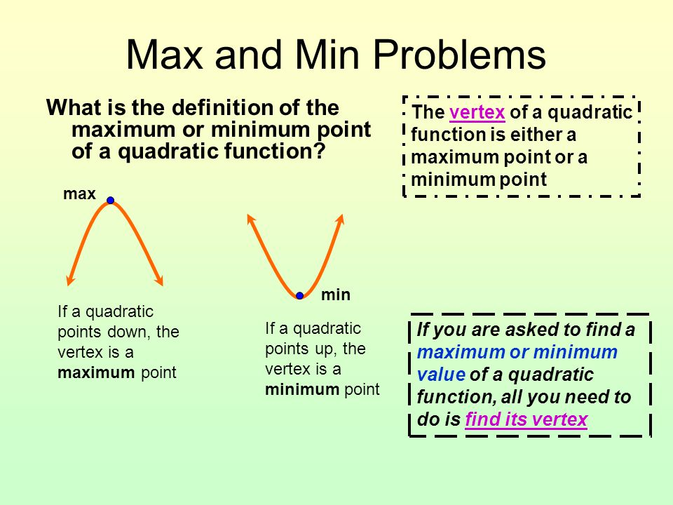 Max and Min Problems What is the definition of the maximum or minimum point of a quadratic function? If a quadratic points down, the vertex is a maxim