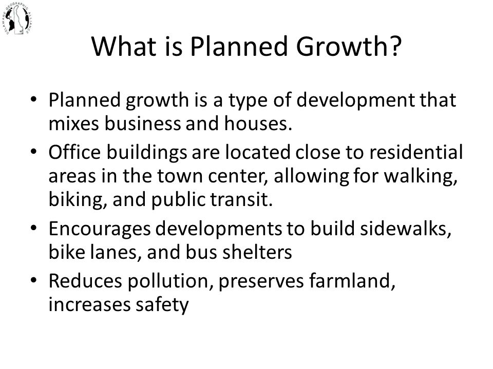 What is Planned Growth? Planned growth is a type of development that mixes business and houses. Office buildings are located close to residential area