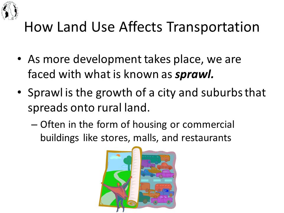 How Land Use Affects Transportation As more development takes place, we are faced with what is known as sprawl. Sprawl is the growth of a city and sub
