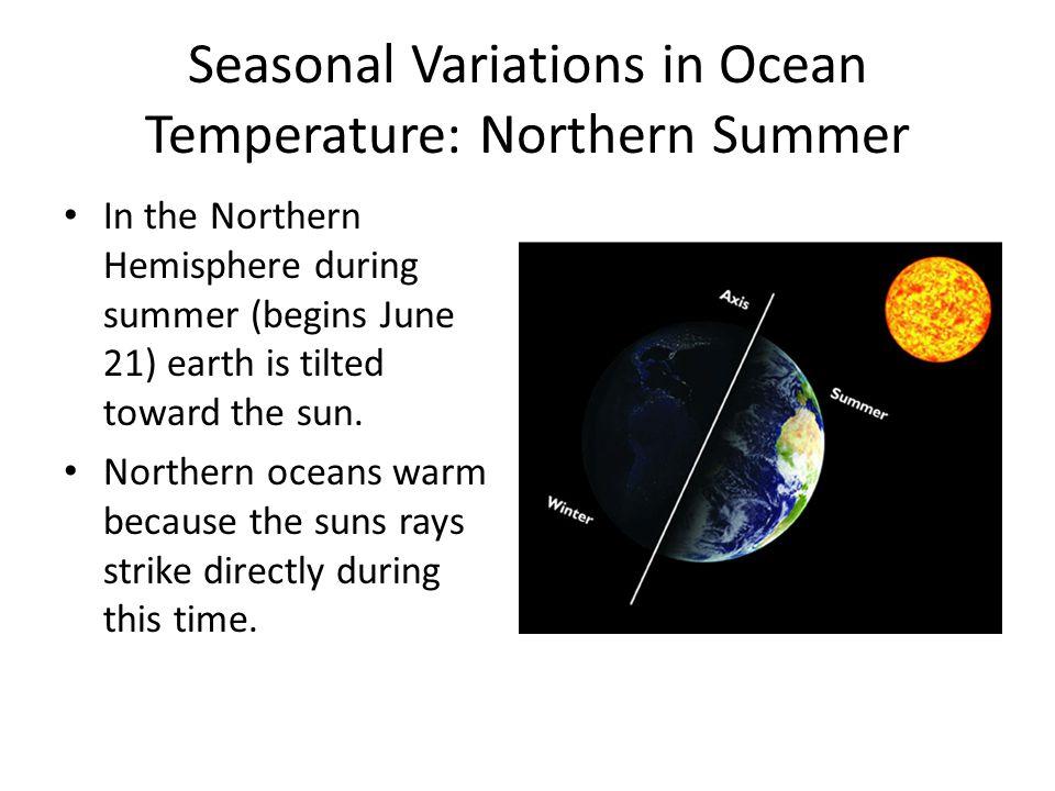 Seasonal Variations in Ocean Temperature: Northern Summer In the Northern Hemisphere during summer (begins June 21) earth is tilted toward the sun. No