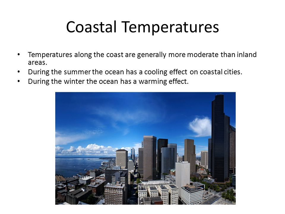 Coastal Temperatures Temperatures along the coast are generally more moderate than inland areas. During the summer the ocean has a cooling effect on c