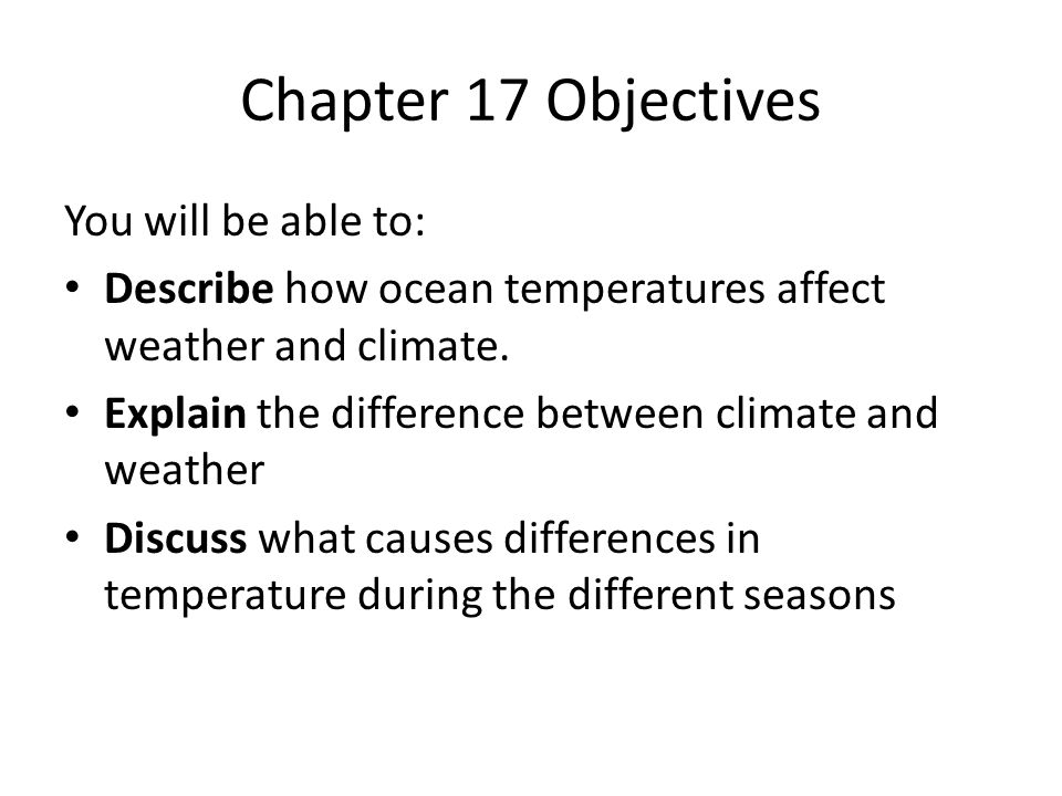 Chapter 17 Objectives You will be able to: Describe how ocean temperatures affect weather and climate.