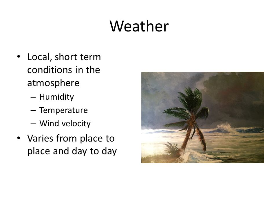Weather Local, short term conditions in the atmosphere – Humidity – Temperature – Wind velocity Varies from place to place and day to day