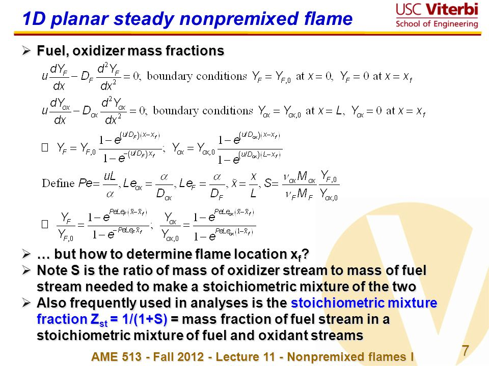 8 AME 513 - Fall 2012 - Lecture 11 - Nonpremixed flames I 1D planar steady nonpremixed flame  For reaction F Fuel + ox Ox  products, ratio of fuel to oxidizer mass fluxes due to diffusion must be in stoichiometric ratio = F M F / ox M ox for (but opposite directions, hence - sign) at x = x f :