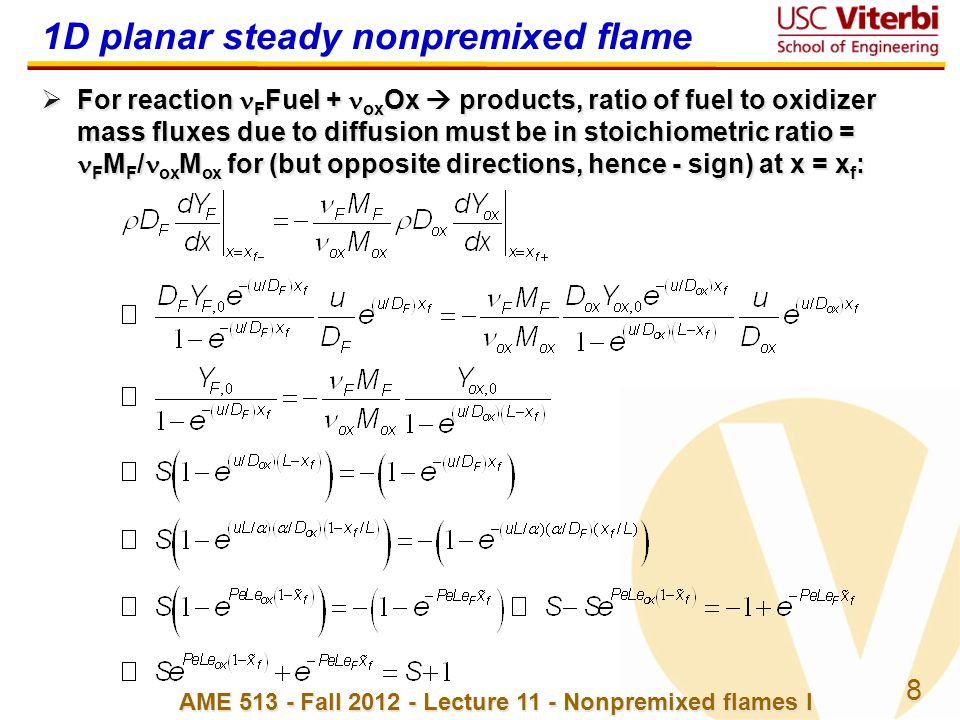 9 AME 513 - Fall 2012 - Lecture 11 - Nonpremixed flames I 1D planar steady nonpremixed flame  Not solvable for x f in closed form but look at special cases…  Special case #1: weak convection (Pe  0, exp(Pe) ≈ 1 + Pe, throw out terms of order Pe 2 )  Special case 2: Le F = Le ox = 1  Special case 3: Pe  ∞