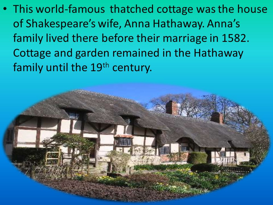 This world-famous thatched cottage was the house of Shakespeare's wife, Anna Hathaway. Anna's family lived there before their marriage in 1582. Cottag