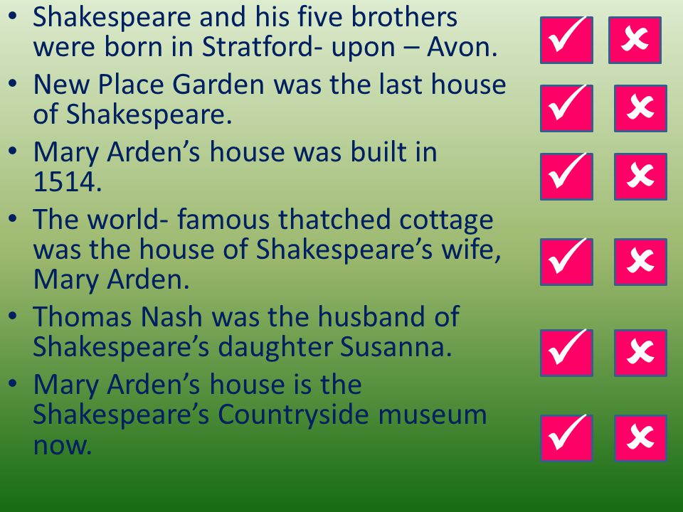 Shakespeare and his five brothers were born in Stratford- upon – Avon. New Place Garden was the last house of Shakespeare. Mary Arden's house was buil