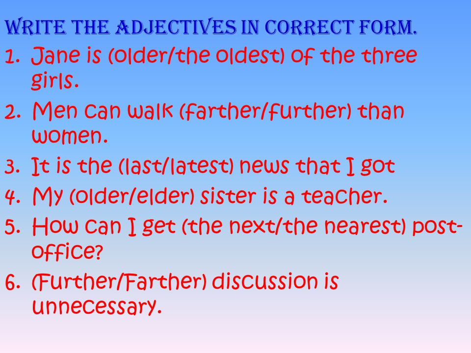Write the adjectives in correct form. 1.Jane is (older/the oldest) of the three girls. 2.Men can walk (farther/further) than women. 3.It is the (last/