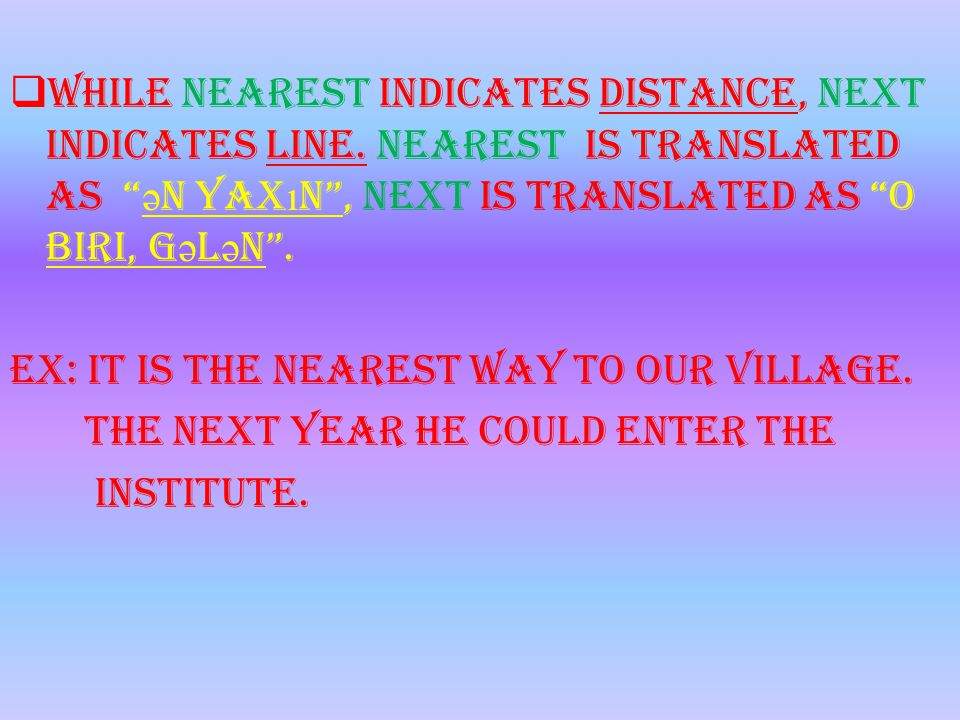""" While nearest indicates distance, next indicates line. Nearest is translated as """" ə n yax ı n"""", next is translated as """"o biri, g ə l ə n"""". Ex: It is"""