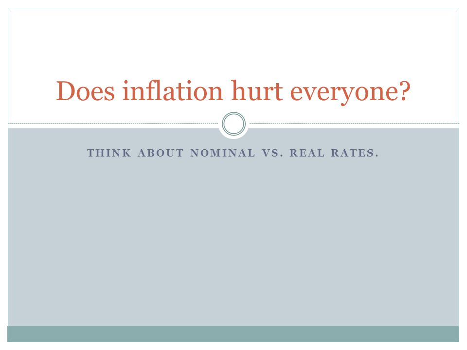 THINK ABOUT NOMINAL VS. REAL RATES. Does inflation hurt everyone?